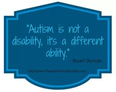 Autism is not a disability, it's a different ability.