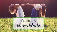 Se não estás disponível para praticar a humildade, dificilmente vais aprender e crescer como pessoa...