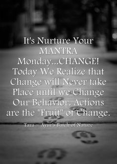 It's Nurture Your MANTRA Monday...CHANGE! Today We Realize that Change will Never take Place until we Change Our Behavior. Actions are the Fruit of Change.