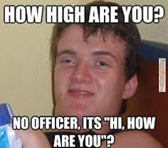 """how hign are you? no officer its """" hi how are you?"""""""