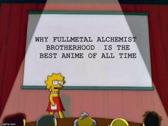 Me ready to present a 10 hour long talk on why FMAB is the best anime of all time.