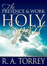 The Presence and Work of the Holy Spirit by R.A. Torrey