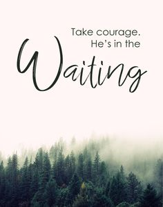 Take courage my heart, stay steadfast my soul, he's in the waiting. -Bethel Music