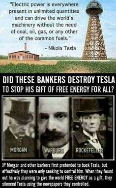 JP Morgan and other bankers first pretended to back Tesla, but effectively they were only seeking to control him. When they found out he was planning to give the world FREE ENERGY as a gift, they silenced Tesla using the newspapers they controlled. Illuminati, Nicola Tesla, Einstein, Tesla Quotes, New World Order, Conspiracy Theories, History Facts, Atlantis, Good To Know