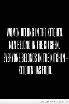 Everyone belongs in the Kitchen. (Unless I'm cooking; then you better get out of my way.)