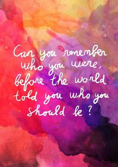 Can you remember who you were before the world told you who you should be? Food for thought. Quotes.