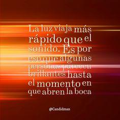 """""""La #Luz viaja más rápido que el #Sonido. Es por eso que algunas personas parecen brillantes hasta el momento en que abren la boca"""". @candidman #Frases"""