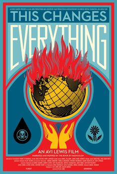 """Movie poster by Shepard Fairey. """"This Changes Everything is an epic attempt to re-imagine the vast challenge of climate change. Directed by Avi Lewis, and inspired by Naomi Klein's international non-fiction bestseller This Changes Everything, the film presents seven powerful portraits of communities on the front lines, from Montana's Powder River Basin to the Alberta Tar Sands, from the coast of South India to Beijing and beyond."""" http://thefilm.thischangeseverything.org/"""