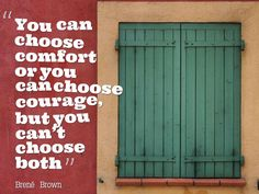 """You can choose comfort or you can choose courage, but you can't choose both"" - Brene Brown"