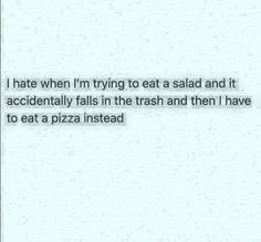 """Me:""""Oh no my delicious healthy salad has fallen in the trash let me just grab this disgusting pizza instead!""""  Friends:""""STOP YOUR ON A DIET!"""" Me:*stuffs face with pizza*"""