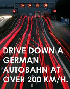 drive down a german autobahn at over 200km/h.