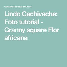 Lindo Cachivache: Foto tutorial - Granny square Flor africana