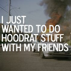 i just wanted to do hoodrat stuff with my friends