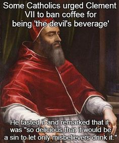 Pope Clement VII loved coffee. Couldn't leave it just for the unbelievers to enjoy.