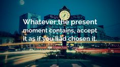 How about accepting what is happening as if you had chosen it? Notice the gifts the situation is bringing your way.