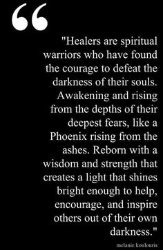"""Healers are spiritual warriors who have found the courage to defeat the darkness of their souls - Awakening and rising from the depths of their fears, like a Phoenix rising from the ashes - Reborn with a wisdom and strength that creates a light that shines bright enough to help, encourage, and inspire others out of their own darkness."""