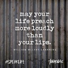 May your life preach more loudly than your lips