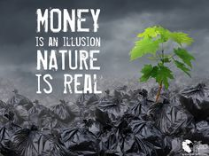 remember that: we can't eat money, and it doesn't produce oxygen, so let's not…