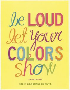 Be loud, let your colours show- The Avett Brothers