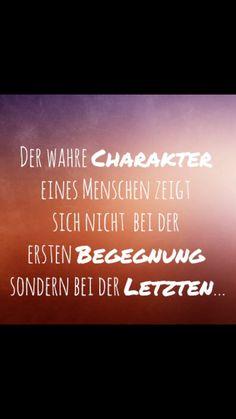 Der wahre Charakter eines Menschen zeigt sich nicht bei der ersten Begegnung sondern bei der Letzten! -Der wahre Charakter eines Menschen zeigt sich wenn er dich nicht mehr braucht.-