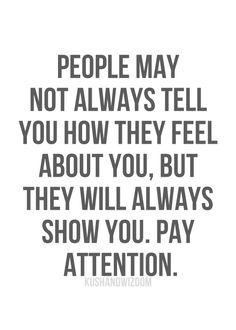 how true - People may not always tell you how they feel about you, but they will always show you. Pay attention.