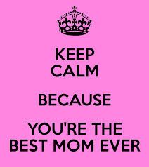 Keep Calm Because You're the Best Mom Ever Keep Calm Posters, Keep Calm Quotes, Best Mom Quotes, Me Quotes, Qoutes, I Love My Son, Supernatural Funny, You're Awesome, My Mom