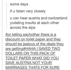 I actually went to Austria and Switzerland and they both gave me a headache...