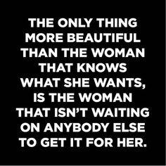 La única cosa más bella que la mujer que sabe lo que quiere, es la mujer que no está esperando que alguien más se lo consiga.