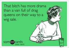 That bitch has more drama than a van full of drag queens on their way to a wig sale.
