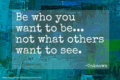 Be who you want to be... not what others want to see. ~Unknown