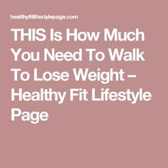 THIS Is How Much You Need To Walk To Lose Weight – Healthy Fit Lifestyle Page