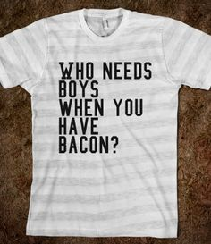 Boys are overrated. Bacon's where it's at. ;)