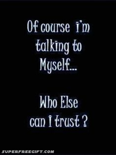 Of course, I'm talking to Myself ... who else can I trust?