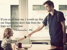 """If you could hear me, I would say that our finger prints don't fade from the lives we've touched."" -Remember Me"