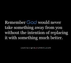 remember god would never take something away from you without the intention of replacing it with something much better