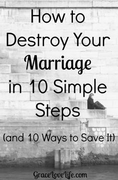 How to Destroy Your Marriage in 10 simple steps (and how to save it).  Are you guilty of any of these things?