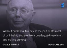 #quote from Charlie Munger investing soulmate of Warren Buffett.  Without numerical fluency, in the part of life most of us inhabit, you are like a one-legged man in an ass-kicking contest.  Charming advise from the Vice-Chairman of Berkshire Hathaway. If you don't care about the numbers, when you invest, you're probably going to get hurt.  #stocks #investing #trading