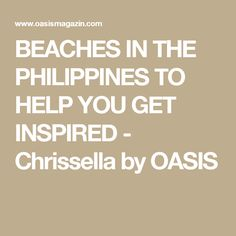 BEACHES IN THE PHILIPPINES TO HELP YOU GET INSPIRED - Chrissella by OASIS