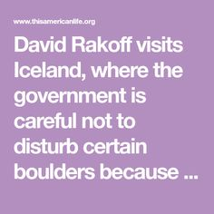 David Rakoff visits Iceland, where the government is careful not to disturb certain boulders because some people believe that elves live there.