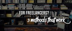 Here's a look at what you can do to make content marketing effective for your freelance business model.