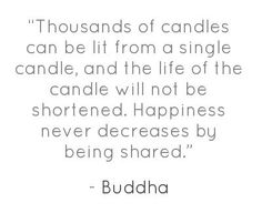 thousands of candles can be lit from a single candle, and the life of the candle will not be shortened. happiness never decreases by being shared