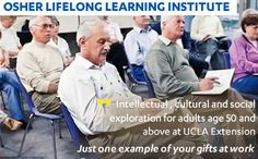 The Osher Lifelong Learning Institute at UCLA Extension. Intellectual, cultural an social exploration for adults 50 and above. Just one example of your gifts at work at the UCLA.