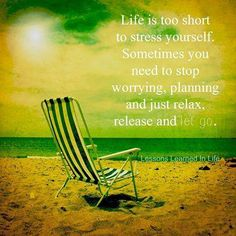 Life is too short to stress yourself.  Sometimes you need to stop worrying, planning and just relax, release and let go