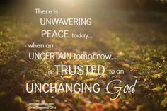 There is unwavering peace today when an uncertain tomorrow is trusted to an unchanging God.