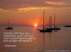 Money can't buy you happiness, but it can buy you a  yacht big enough to pull up right alongside it. - Unknown