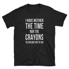 I have neither the time nor the crayons to explain this to you funny shirts funny quotes shirt Unisex T-Shirt - Funny Volleyball Shirts - Ideas of Funny Volleyball Shirts - Meme Shirts, Sarcastic Shirts, Funny Shirt Sayings, T Shirts With Sayings, Funny Tees, Shirts For Girls, Funny Quotes, Quote Shirts, T Shirt Quotes
