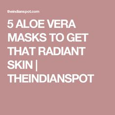 5 ALOE VERA MASKS TO GET THAT RADIANT SKIN | THEINDIANSPOT