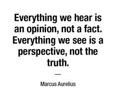 Everything we hear is an opinion, not a fact. Everything we see is a perspective, not the truth. — Marcus Aurelius