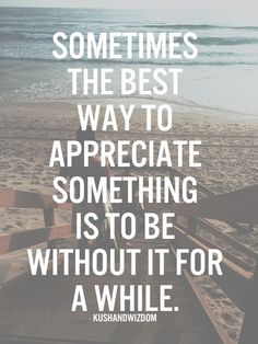 Sometimes the best way to appreciate something is to be without it for a while.. This does happen at times.you don't know what you've got until its gone.