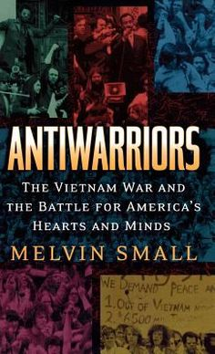 """Melvin Small. """"Antiwarriors : the Vietnam war and the battle for America's hearts and minds"""" DS559.62.U6S53"""